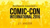 Дайджест новостей с Comic-Con International 2016 (21 июля)