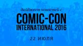 Дайджест новостей с Comic-Con International 2016 (22 июля)