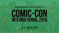 Дайджест новостей с Comic-Con International 2016 (24 июля)