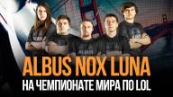 Albus NoX Luna на чемпионате мира по LoL: в преддверии четвертьфинала