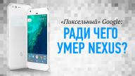«Пиксельный» Google: ради чего умер Nexus?