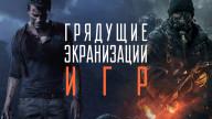 Грядущие экранизации игр: от Uncharted до The Division