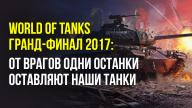 World of Tanks — гранд-финал 2017: от врагов одни останки оставляют наши танки