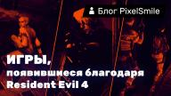 Блоги. «3 игры, появившиеся благодаря Resident Evil 4»