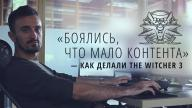«Боялись, что мало контента» — как делали The Witcher 3