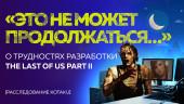 The Last of Us: Part 2: «Это не может продолжаться…» — о трудностях разработки The Last of Us Part II