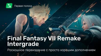 Final Fantasy VII Remake: Final Fantasy VII Remake Intergrade— роскошное переиздание спросто хорошим дополнением