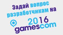 Задай вопрос разработчикам на gamescom 2016!