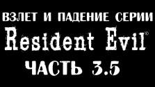 Взлет и Падение серии Resident Evil часть 3.5