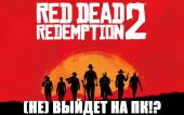 Red Dead Redemption 2 (НЕ) ВЫЙДЕТ НА ПК!?