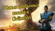 5 Самых необычных сессий в Civilization!