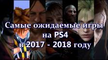 Самые ожидаемые игры на PS4 в 2017 — 2018 году [music game video] [13 проектов]