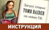 Как запустить старые игры Tomb Raider и дополнения к ним на современном компьютере?