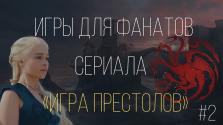 Игры для фанатов сериала «Игра Престолов» Часть 2