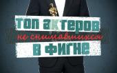 ТОП -10 актеров не снимавшихся в фигне