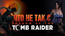 Что не так с Shadow of the Tomb Raider.