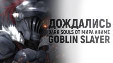 Наконец-то дождались Dark Souls от мира аниме — Goblin Slayer
