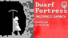 Dwarf Fortress. Страдание, отчаяние, консервы. [Экспресс-запись]