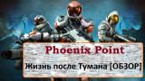 Phoenix Point. Жизнь после Тумана [обзор]