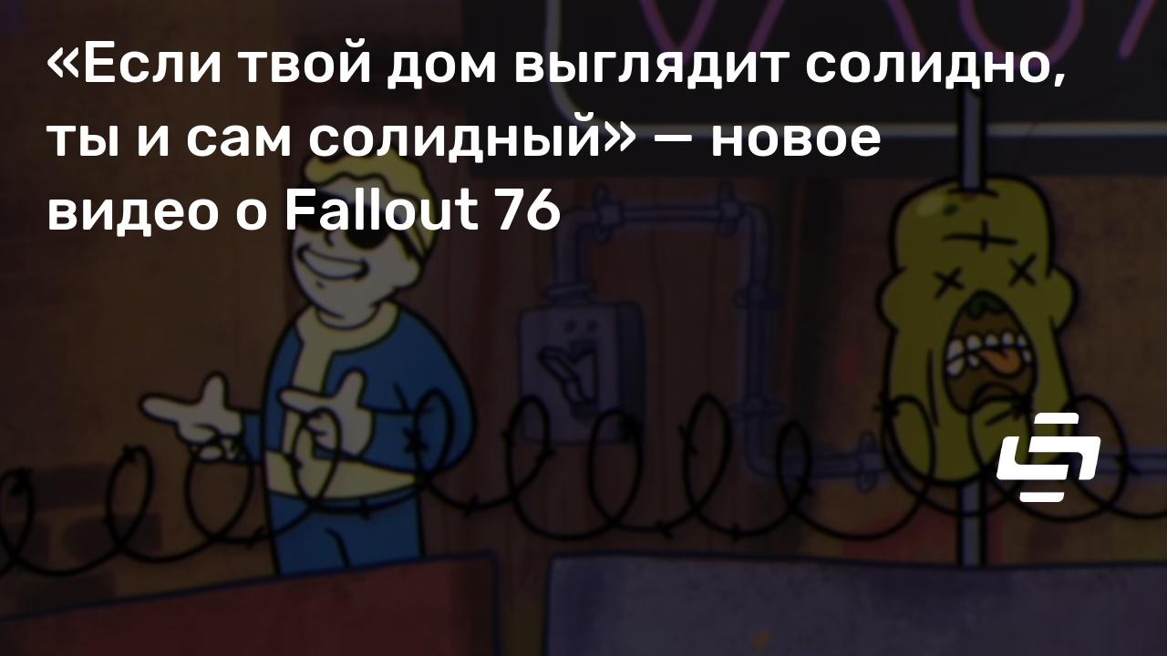 «Если твой дом выглядит солидно, ты и сам солидный» — новое видео о Fallout 76