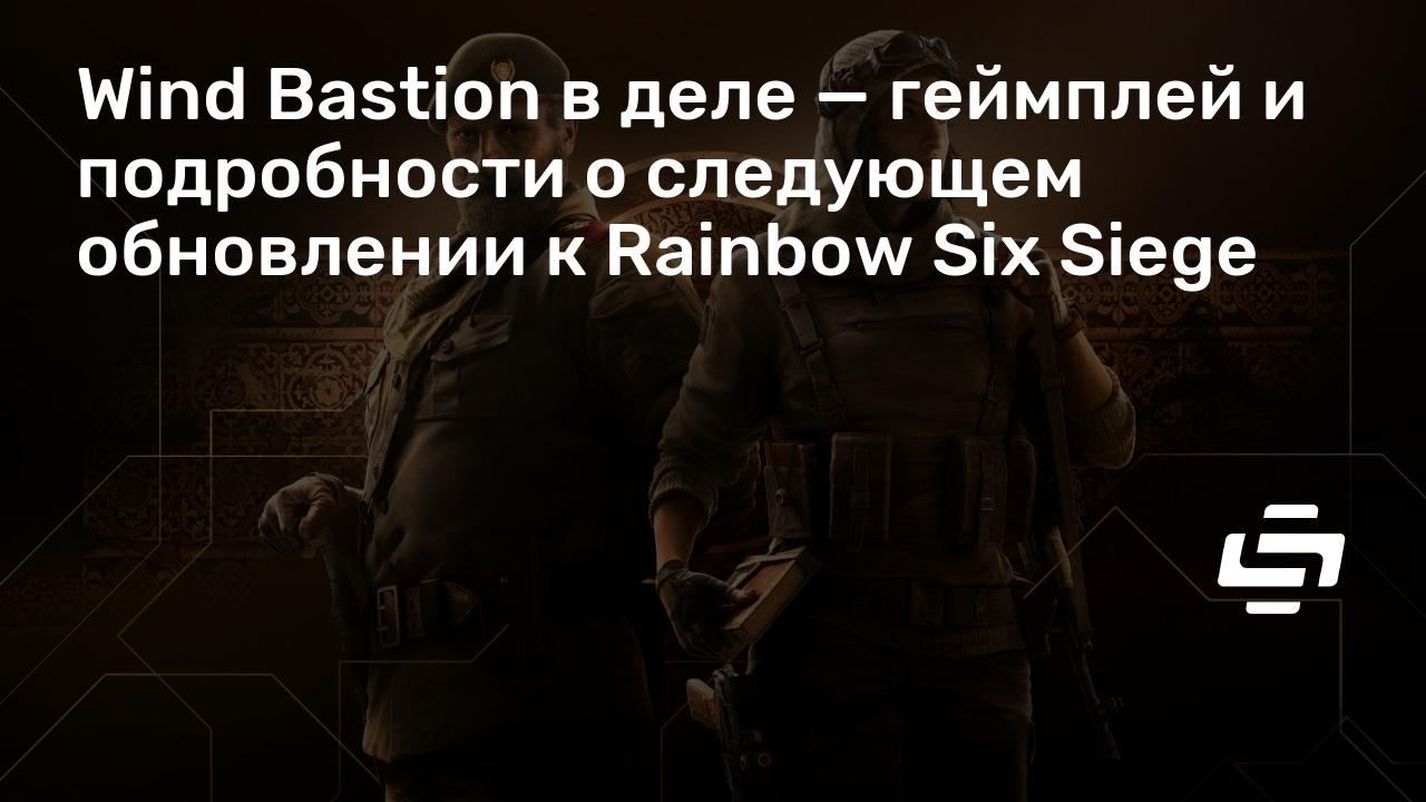 Wind Bastion в деле — геймплей и подробности о следующем обновлении к Rainbow Six Siege