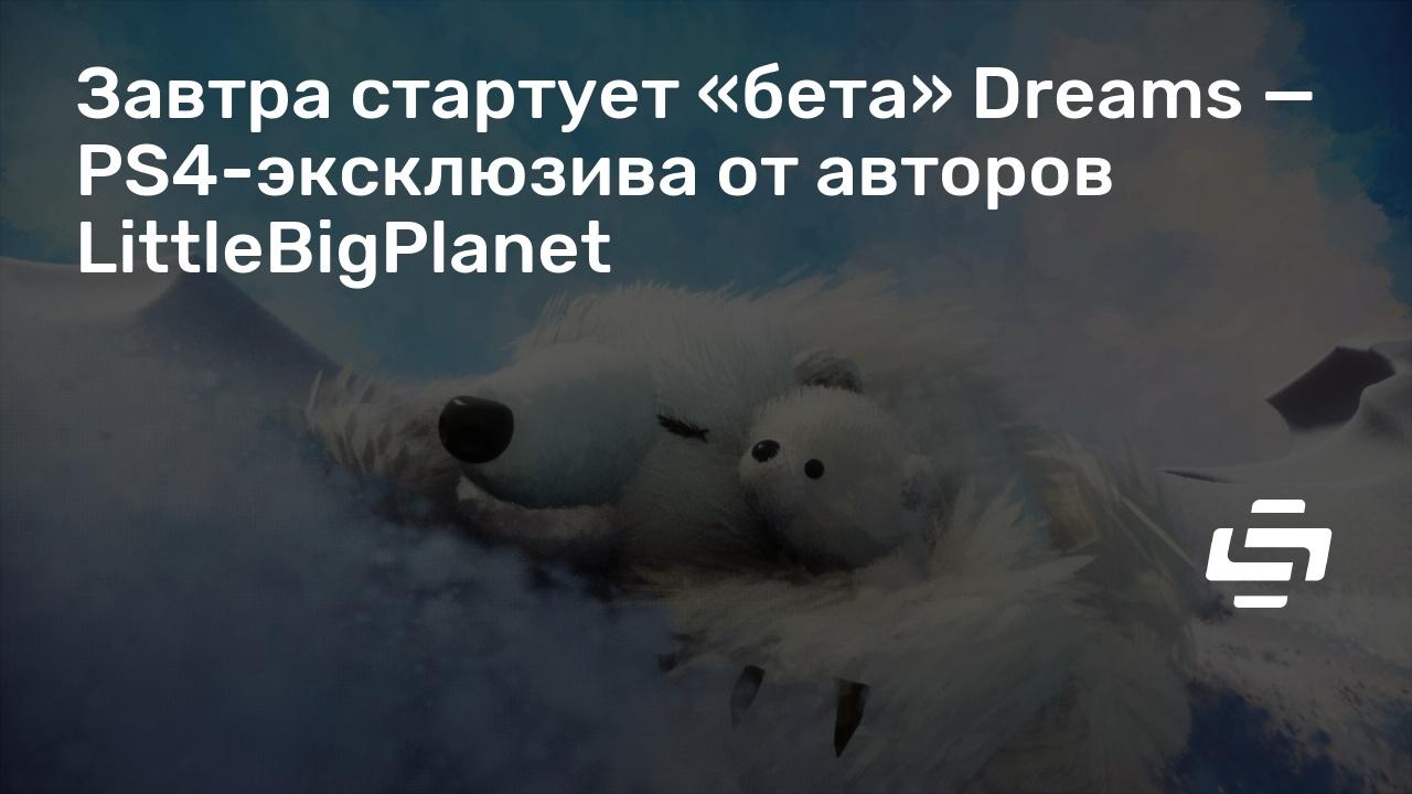 Завтра стартует «бета» Dreams — PS4-эксклюзива от авторов LittleBigPlanet