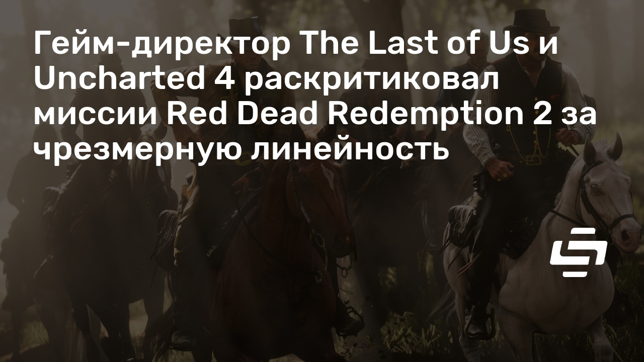 Гейм-директор The Last of Us и Uncharted 4 раскритиковал миссии Red Dead Redemption 2 за чрезмерную линейность