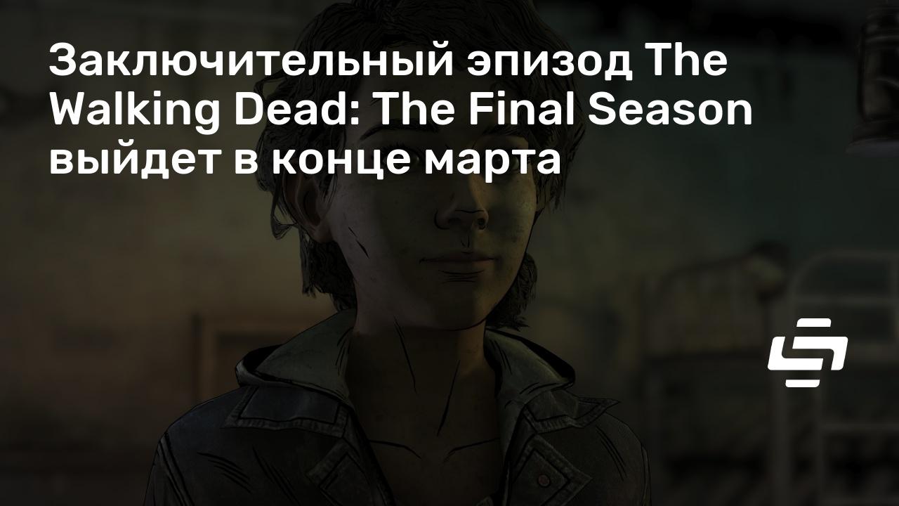 Заключительный эпизод The Walking Dead: The Final Season выйдет в конце марта