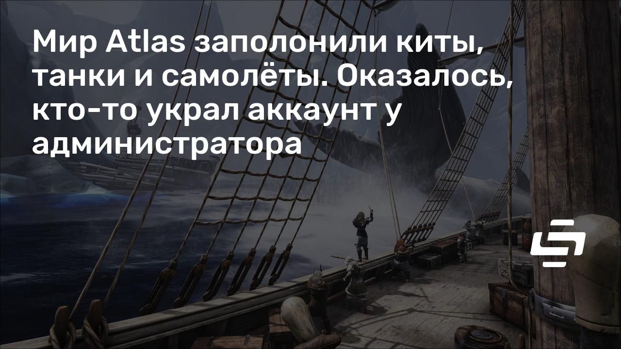 Мир Atlas заполонили киты, танки и самолёты. Оказалось, кто-то украл аккаунт у администратора