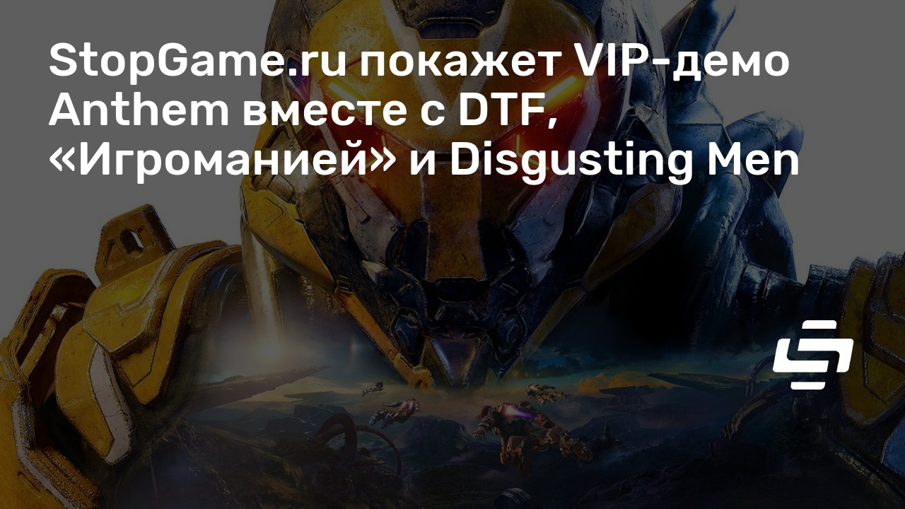 StopGame.ru покажет VIP-демо Anthem вместе с DTF, «Игроманией» и Disgusting Men