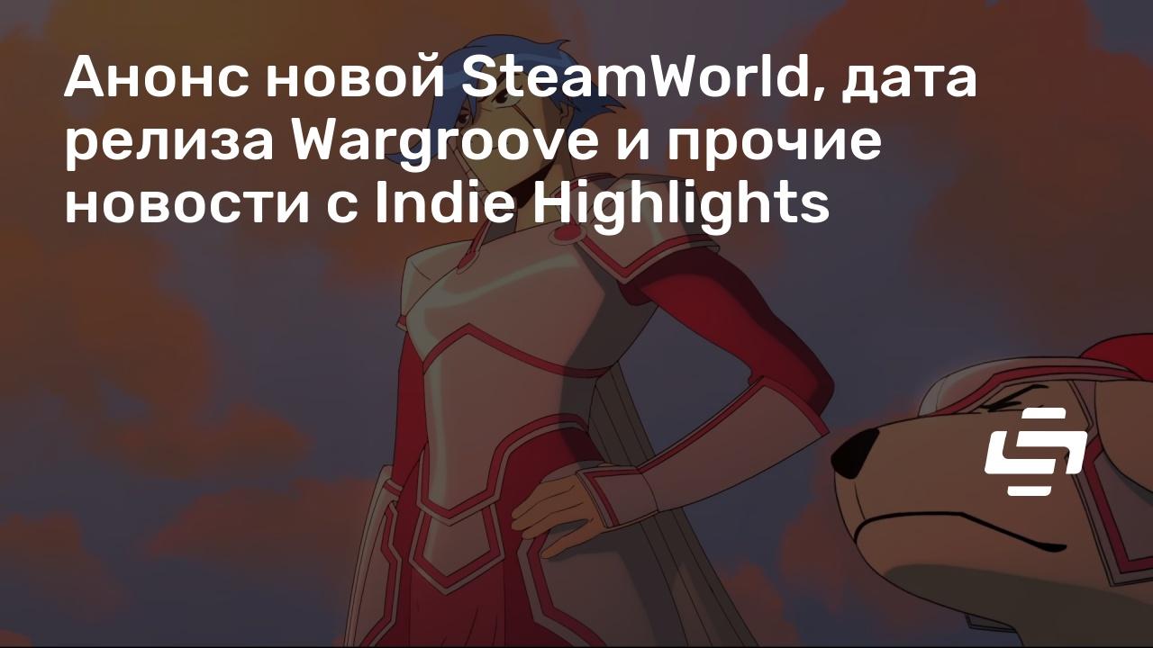 Анонс новой SteamWorld, дата релиза Wargroove и прочие новости с Indie Highlights