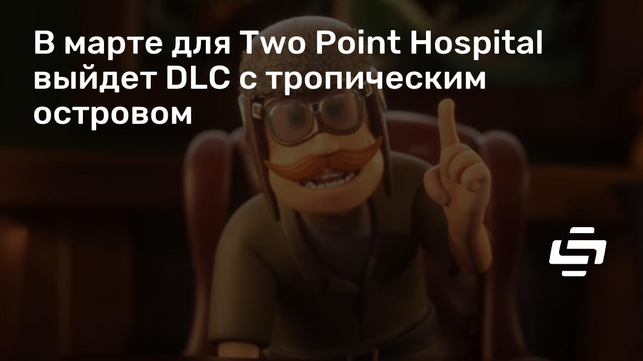 В марте для Two Point Hospital выйдет DLC с тропическим островом