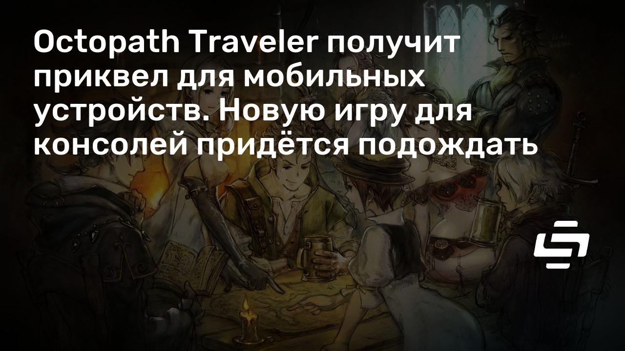 Octopath Traveler получит приквел для мобильных устройств. Новую игру для консолей придётся подождать