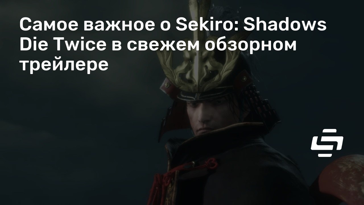 Самое важное о Sekiro: Shadows Die Twice в свежем обзорном трейлере