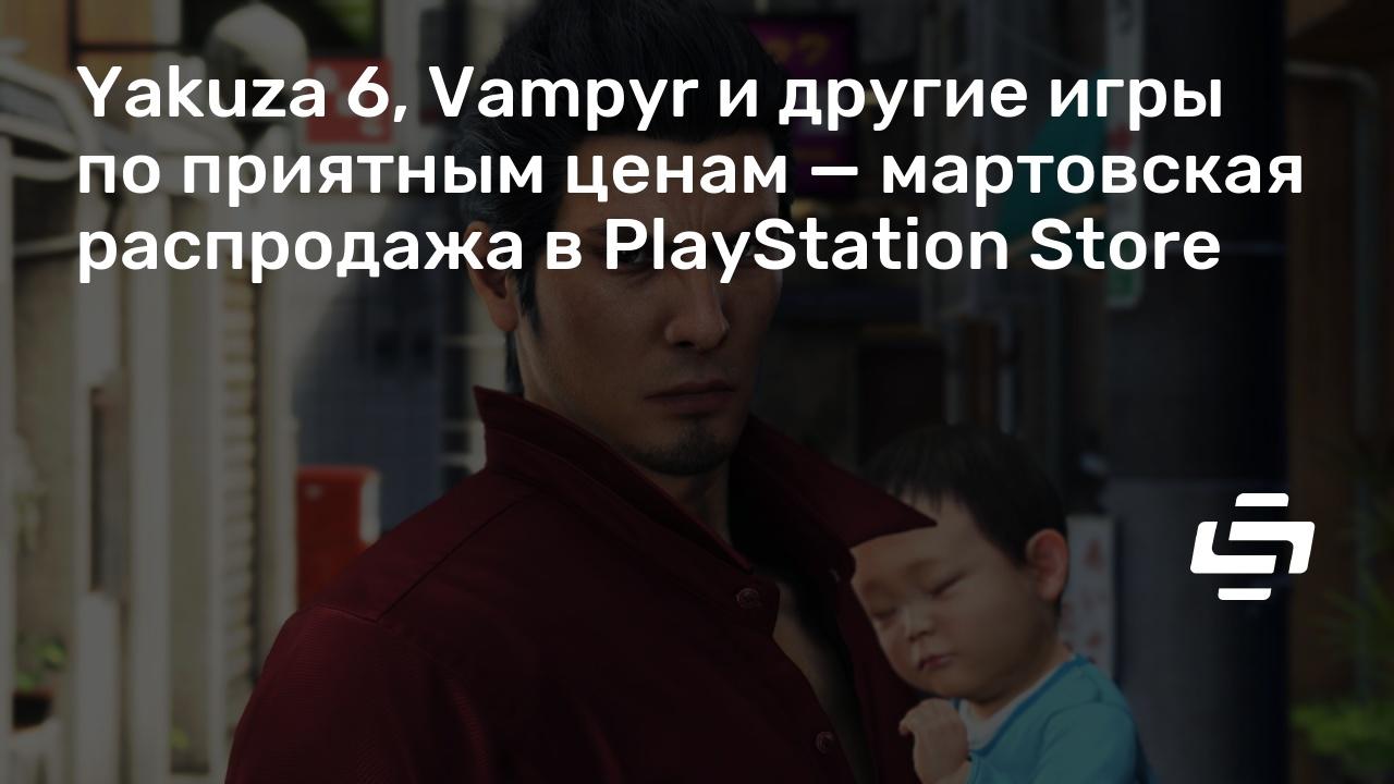 Yakuza 6, Vampyr и другие игры по приятным ценам — мартовская распродажа в PlayStation Store