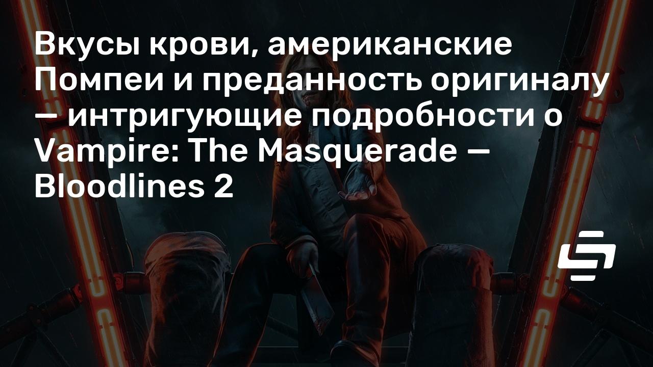 Вкусы крови, американские Помпеи и преданность оригиналу — интригующие подробности о Vampire: The Masquerade — Bloodlines 2