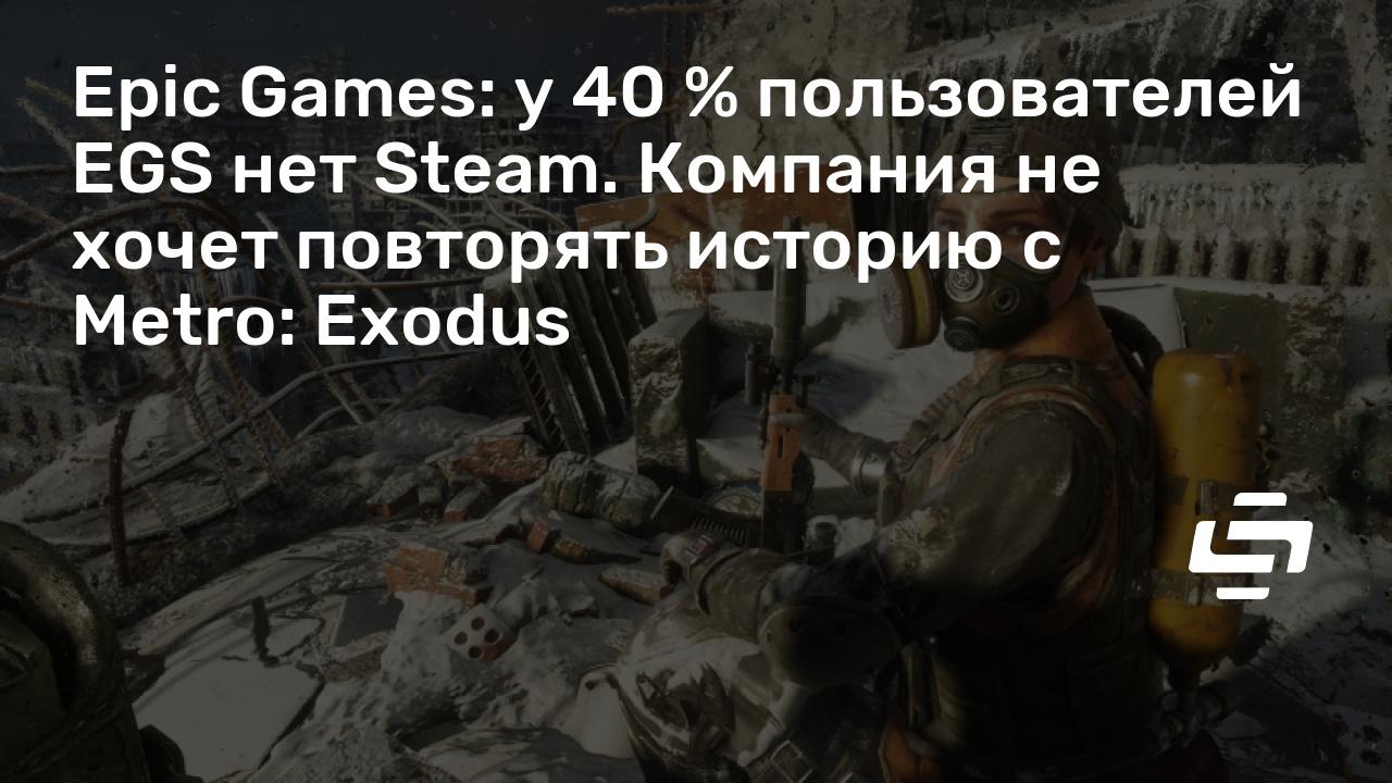 Epic Games: у 40 % пользователей EGS нет Steam. Компания не хочет повторять историю с Metro: Exodus