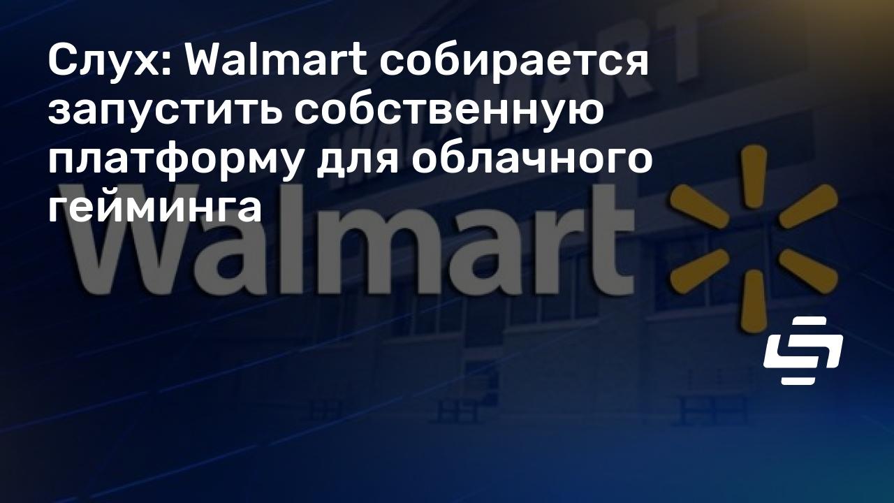 Слух: Walmart собирается запустить собственную платформу для облачного гейминга