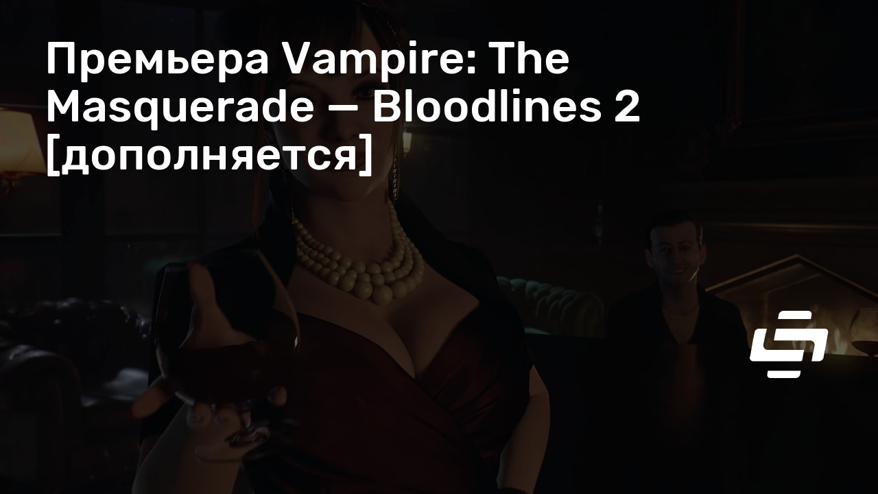 Премьера Vampire: The Masquerade — Bloodlines 2 [дополняется]