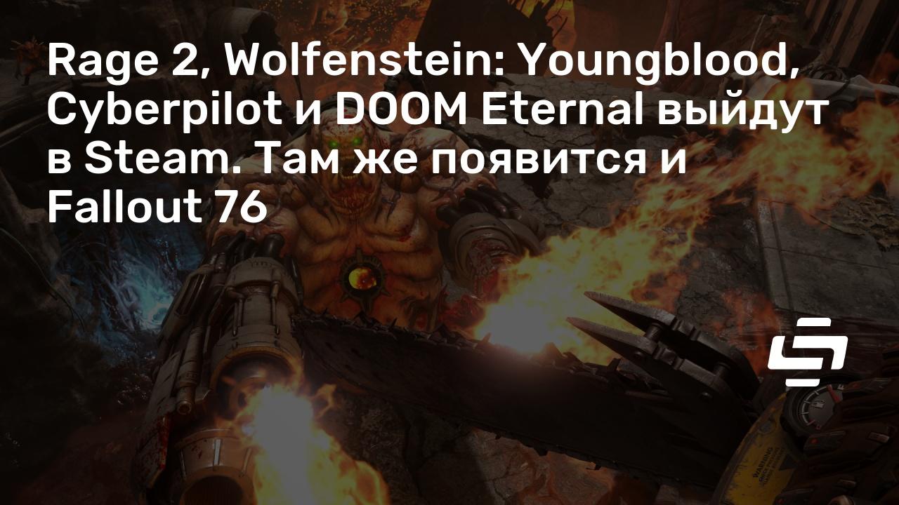 Rage 2, Wolfenstein: Youngblood, Cyberpilot и DOOM Eternal выйдут в Steam. Там же появится и Fallout 76