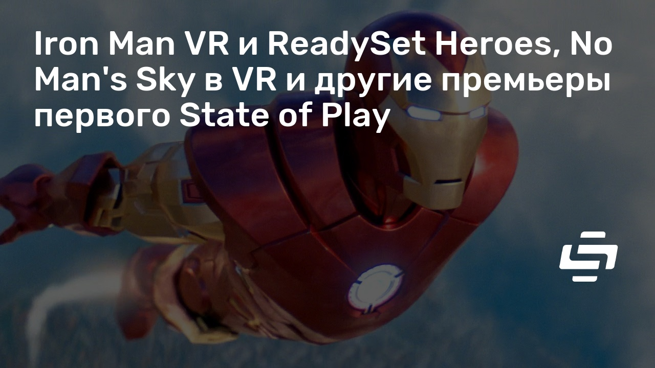 Iron Man VR и ReadySet Heroes, No Man's Sky в VR и другие премьеры первого State of Play