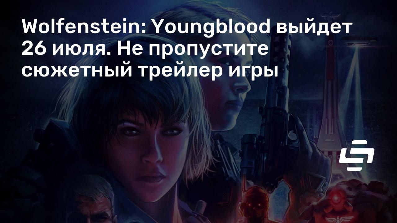 Wolfenstein: Youngblood выйдет 26 июля. Не пропустите сюжетный трейлер игры