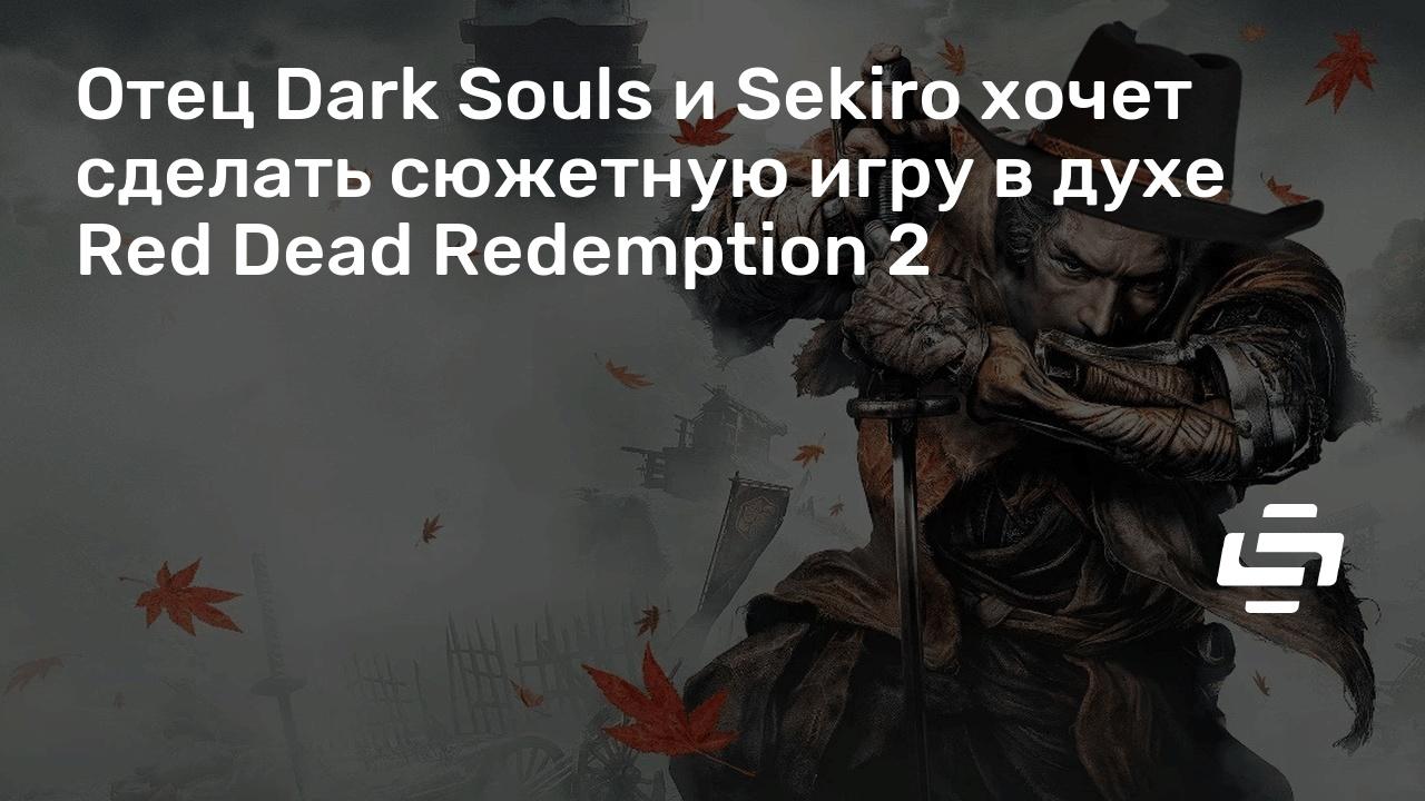 Отец Dark Souls и Sekiro хочет сделать сюжетную игру в духе Red Dead Redemption 2
