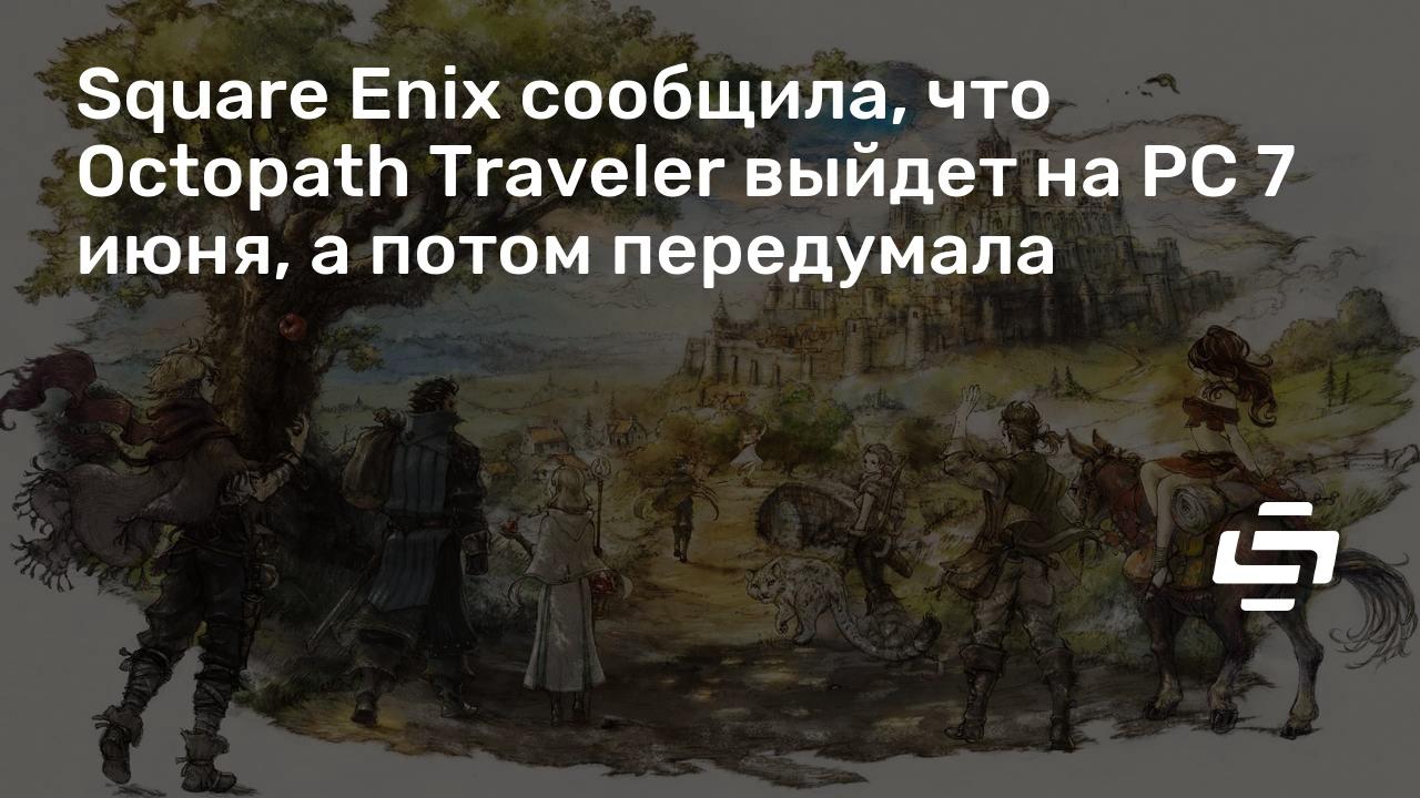 Square Enix сообщила, что Octopath Traveler выйдет на PC 7 июня, а потом передумала
