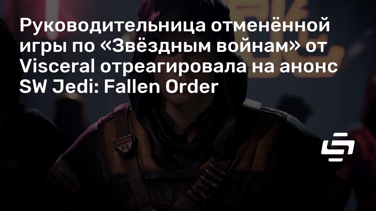 Руководительница отменённой игры по «Звёздным войнам» от Visceral отреагировала на анонс SW Jedi: Fallen Order