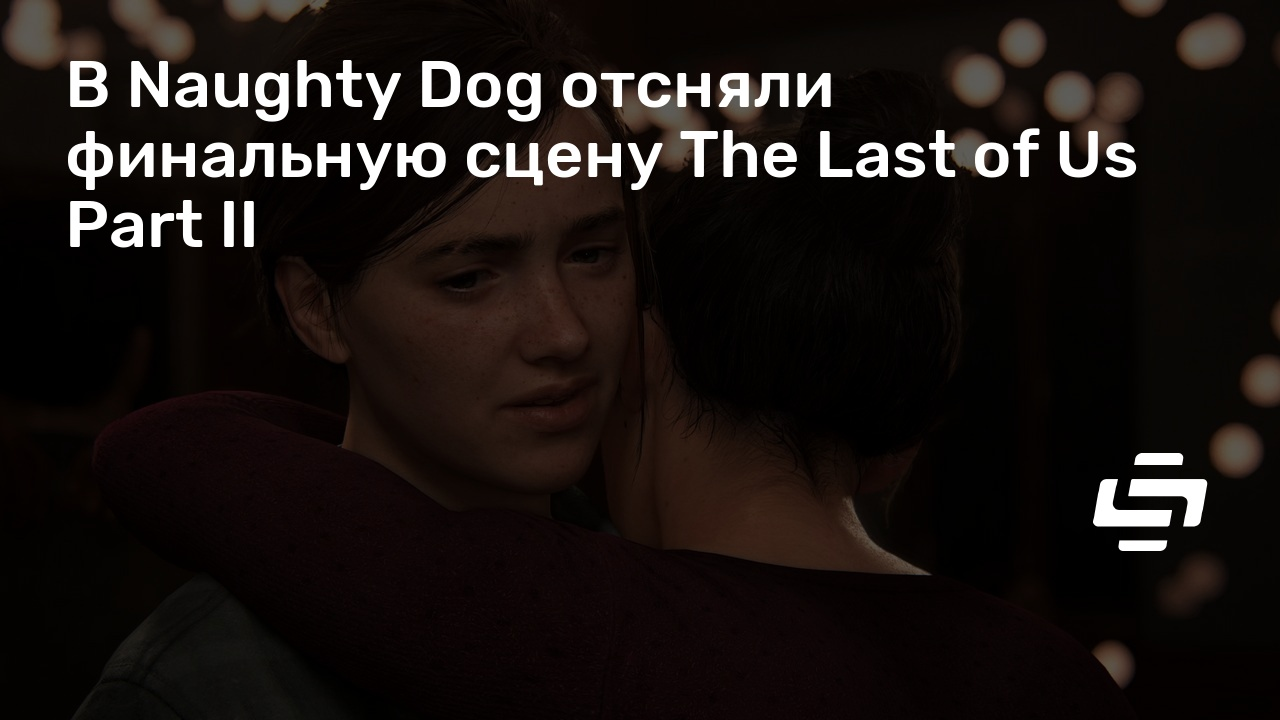 В Naughty Dog отсняли финальную сцену The Last of Us Part II