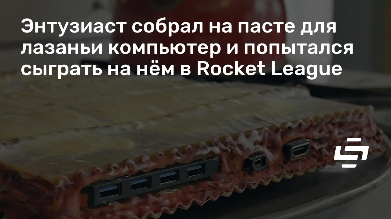 Энтузиаст собрал на пасте для лазаньи компьютер и попытался сыграть на нём в Rocket League