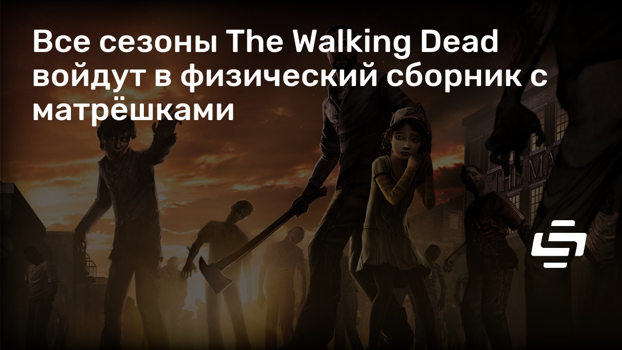 Все сезоны The Walking Dead войдут в физический сборник с матрёшками