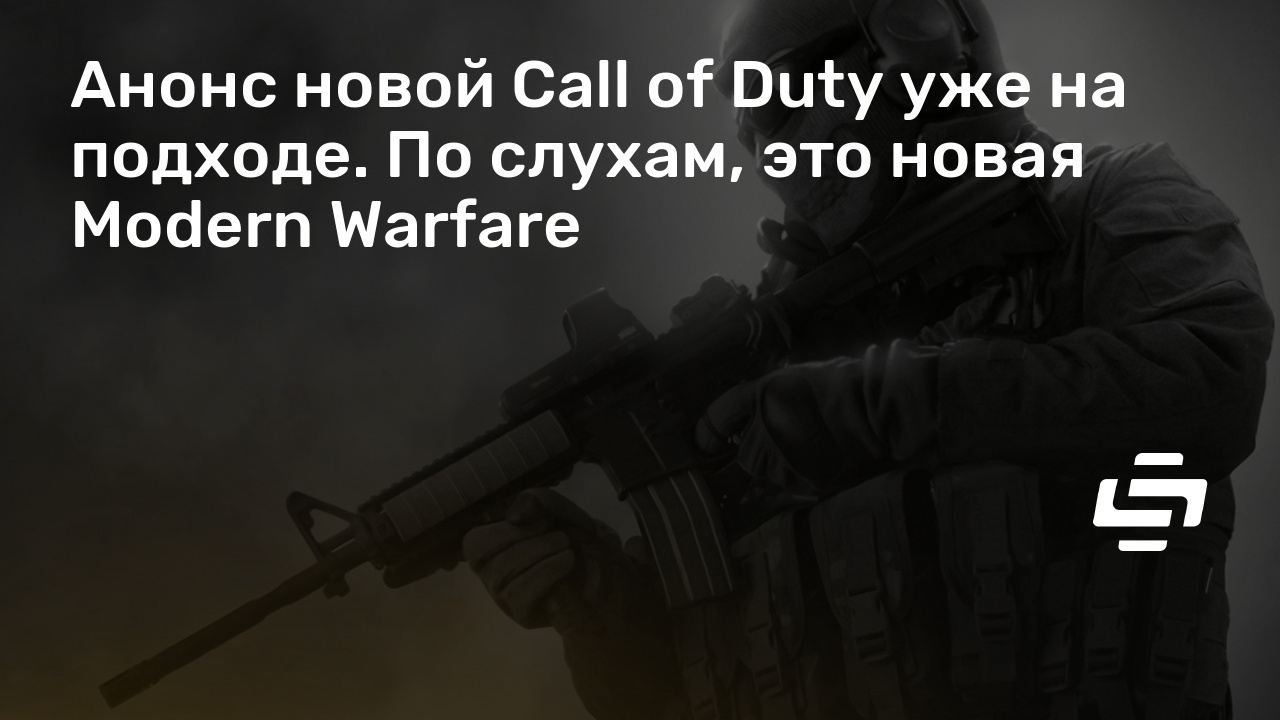 Анонс новой Call of Duty уже на подходе. По слухам, это новая Modern Warfare
