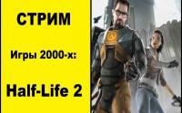 Стрим по играм 2000-х: Half-Life 2